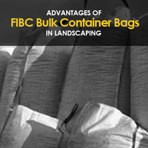 Advantages of FIBC Bulk Bags in Landscaping